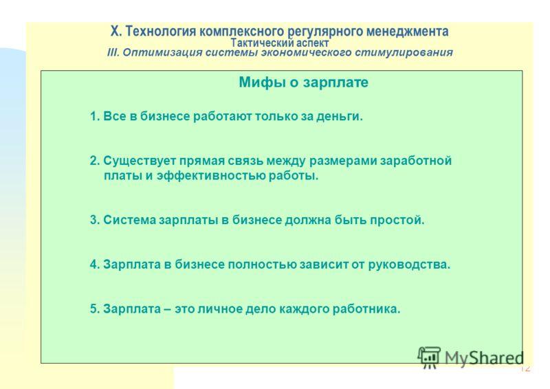 12 X. Технология комплексного регулярного менеджмента Тактический аспект III. Оптимизация системы экономического стимулирования Мифы о зарплате 1. Все в бизнесе работают только за деньги. 2. Существует прямая связь между размерами заработной платы и