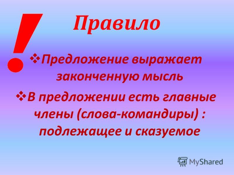 Правило Предложение выражает законченную мысль В предложении есть главные члены (слова-командиры) : подлежащее и сказуемое