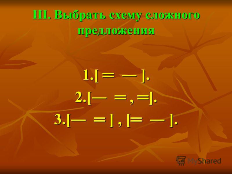 III. Выбрать схему сложного предложения 1.[ ]. 2.[, ]. 3.[ ], [ ].