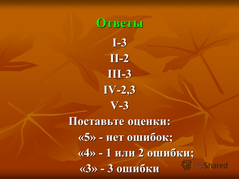 Ответы I-3 II-2 III-3 IV-2,3 V-3 Поставьте оценки: «5» - нет ошибок; «5» - нет ошибок; «4» - 1 или 2 ошибки; «4» - 1 или 2 ошибки; «3» - 3 ошибки