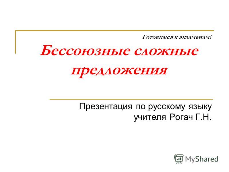 Готовимся к экзаменам! Бессоюзные сложные предложения Презентация по русскому языку учителя Рогач Г.Н.