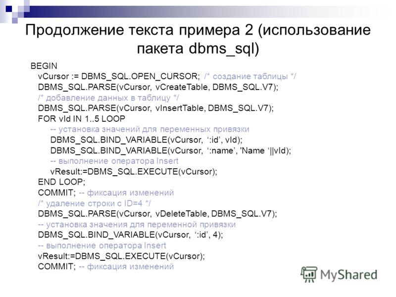 Продолжение текста примера 2 (использование пакета dbms_sql) BEGIN vCursor := DBMS_SQL.OPEN_CURSOR; /* создание таблицы */ DBMS_SQL.PARSE(vCursor, vCreateTable, DBMS_SQL.V7); /* добавление данных в таблицу */ DBMS_SQL.PARSE(vCursor, vInsertTable, DBM