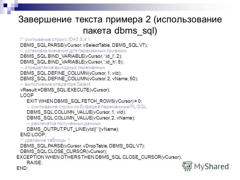 Завершение текста примера 2 (использование пакета dbms_sql) /* считывание строк с ID=2,3,4 */ DBMS_SQL.PARSE(vCursor, vSelectTable, DBMS_SQL.V7); -- установка значений для переменных привязки DBMS_SQL.BIND_VARIABLE(vCursor, ':id_l', 2); DBMS_SQL.BIND