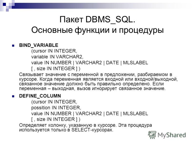 Пакет DBMS_SQL. Основные функции и процедуры BIND_VARIABLE (cursor IN INTEGER, variable IN VARCHAR2, value IN NUMBER | VARCHAR2 | DATE | MLSLABEL [, size IN INTEGER ] ) Связывает значение с переменной в предложении, разбираемом в курсоре. Когда перем