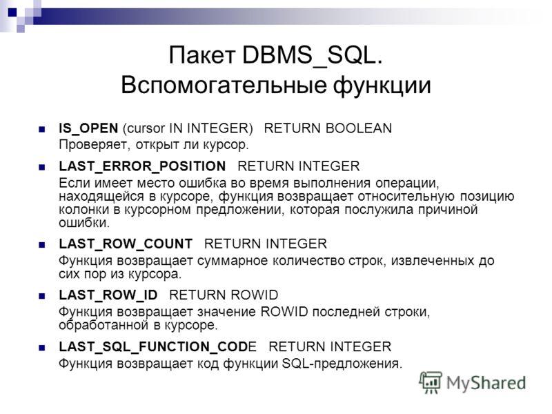Пакет DBMS_SQL. Вспомогательные функции IS_OPEN (cursor IN INTEGER) RETURN BOOLEAN Проверяет, открыт ли курсор. LAST_ERROR_POSITION RETURN INTEGER Если имеет место ошибка во время выполнения операции, находящейся в курсоре, функция возвращает относит