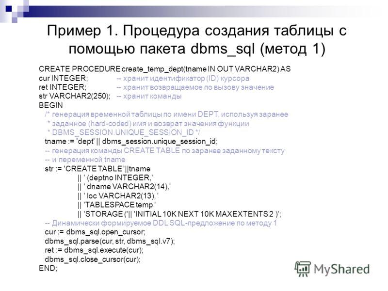 Пример 1. Процедура создания таблицы с помощью пакета dbms_sql (метод 1) CREATE PROCEDURE create_temp_dept(tname IN OUT VARCHAR2) AS cur INTEGER;-- хранит идентификатор (ID) курсора ret INTEGER;-- хранит возвращаемое по вызову значение str VARCHAR2(2