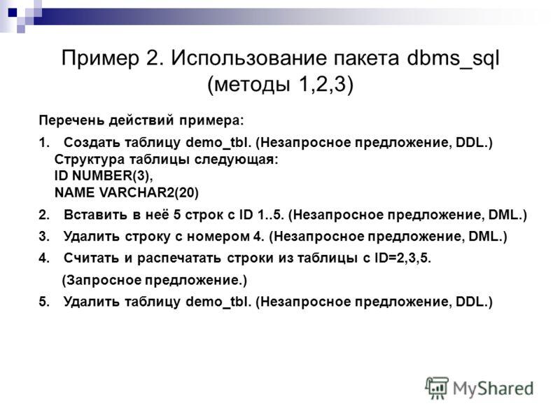 Пример 2. Использование пакета dbms_sql (методы 1,2,3) Перечень действий примера: 1. Создать таблицу demo_tbl. (Незапросное предложение, DDL.) Структура таблицы следующая: ID NUMBER(3), NAME VARCHAR2(20) 2. Вставить в неё 5 строк с ID 1..5. (Незапрос