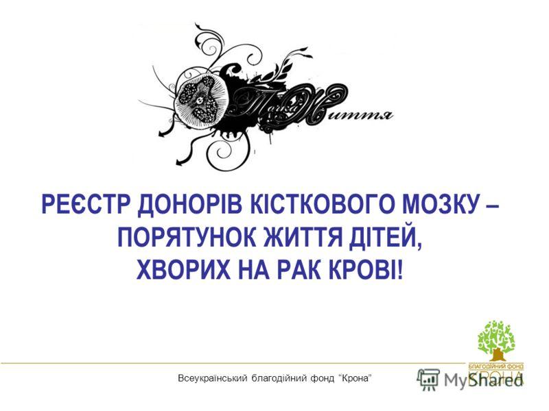 Реєстр донорів кісткового мозку - порятунок життя дітей, хворих на рак крові! Всеукраїнський благодійний фонд Крона РЕЄСТР ДОНОРІВ КІСТКОВОГО МОЗКУ – ПОРЯТУНОК ЖИТТЯ ДІТЕЙ, ХВОРИХ НА РАК КРОВІ!