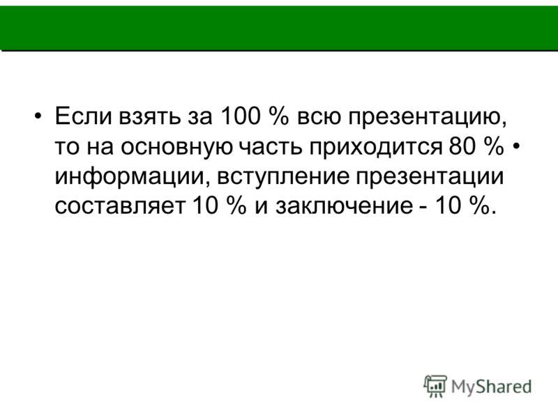 Если взять за 100 % всю презентацию, то на основную часть приходится 80 % информации, вступление презентации составляет 10 % и заключение - 10 %.