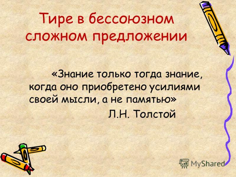 Тире в бессоюзном сложном предложении «Знание только тогда знание, когда оно приобретено усилиями своей мысли, а не памятью» Л.Н. Толстой