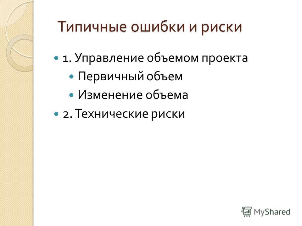 1. Управление объемом проекта Первичный объем Изменение объема 2. Технические риски