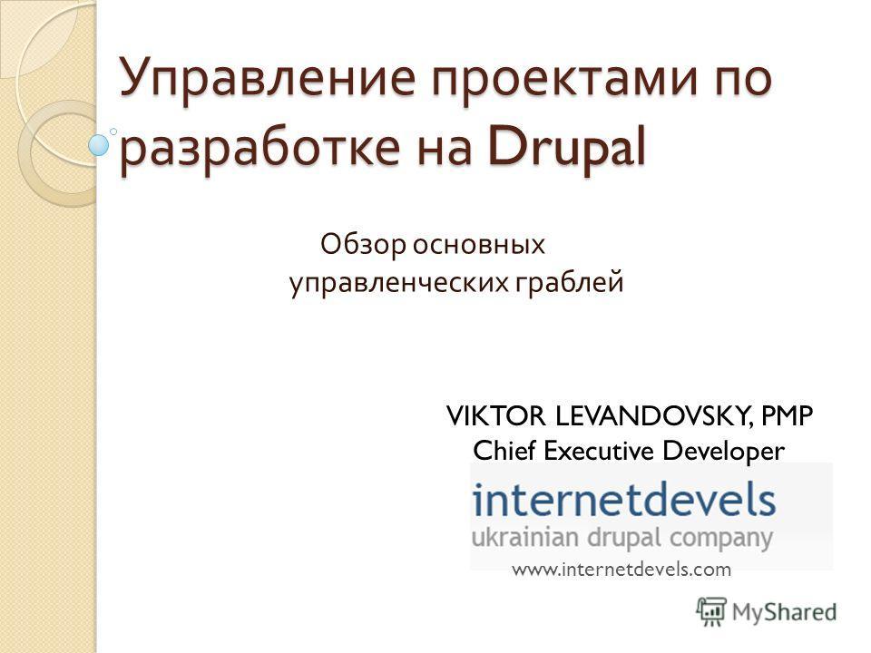Управление проектами по разработке на Drupal Обзор основных управленческих граблей www.internetdevels.com VIKTOR LEVANDOVSKY, PMP Chief Executive Developer