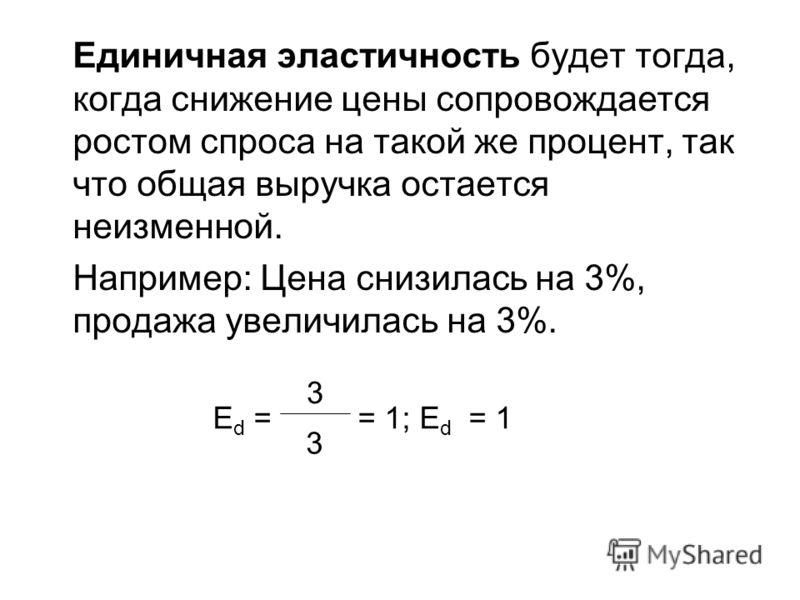 Единичная эластичность будет тогда, когда снижение цены сопровождается ростом спроса на такой же процент, так что общая выручка остается неизменной. Например: Цена снизилась на 3%, продажа увеличилась на 3%. E d = = 1; E d = 1 3 3