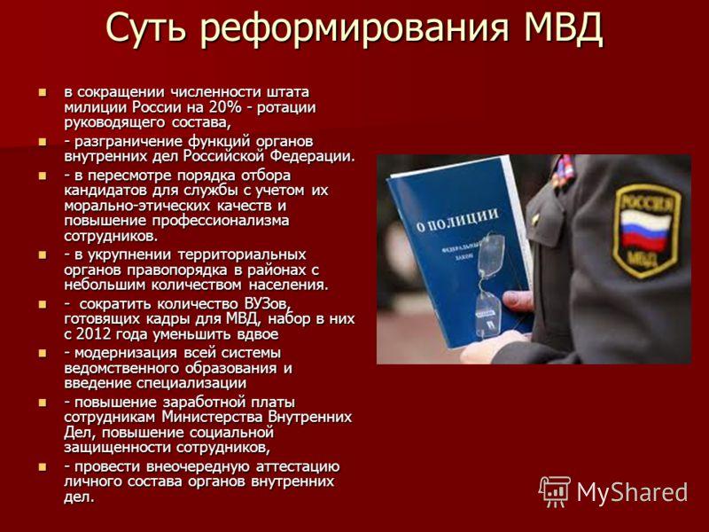Суть реформирования МВД в сокращении численности штата милиции России на 20% - ротации руководящего состава, в сокращении численности штата милиции России на 20% - ротации руководящего состава, - разграничение функций органов внутренних дел Российско