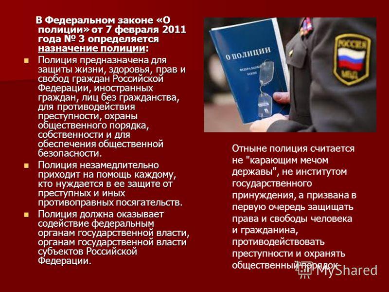 В Федеральном законе «О полиции» от 7 февраля 2011 года 3 определяется назначение полиции: В Федеральном законе «О полиции» от 7 февраля 2011 года 3 определяется назначение полиции: Полиция предназначена для защиты жизни, здоровья, прав и свобод граж