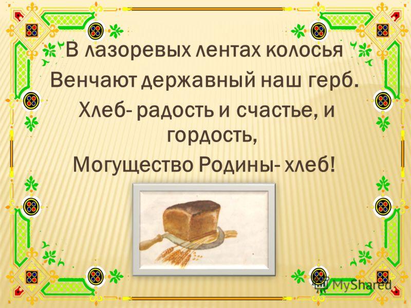 В лазоревых лентах колосья Венчают державный наш герб. Хлеб- радость и счастье, и гордость, Могущество Родины- хлеб!