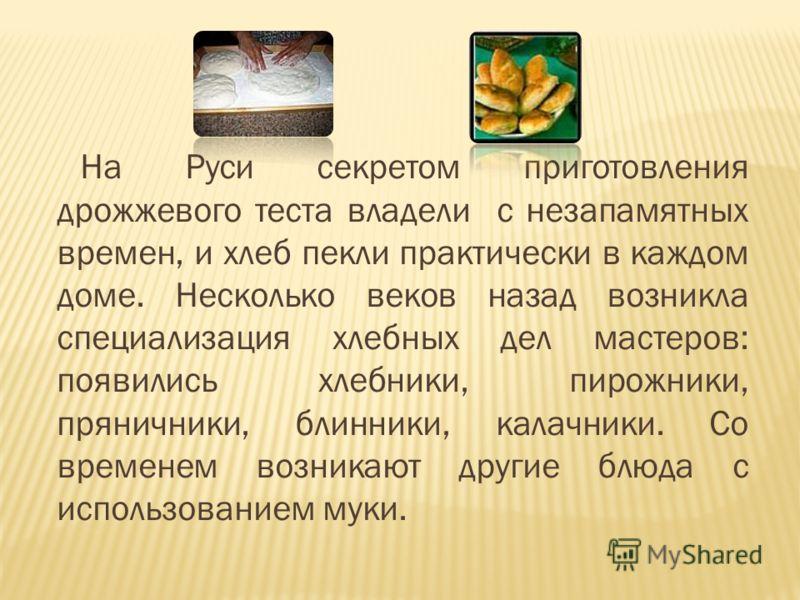 На Руси секретом приготовления дрожжевого теста владели с незапамятных времен, и хлеб пекли практически в каждом доме. Несколько веков назад возникла специализация хлебных дел мастеров: появились хлебники, пирожники, пряничники, блинники, калачники.