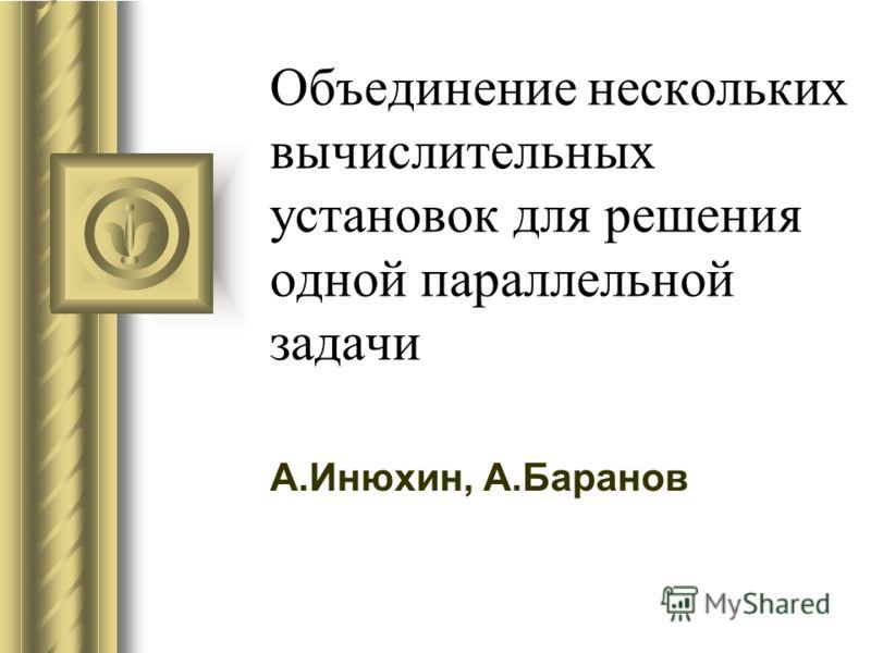 Объединение нескольких вычислительных установок для решения одной параллельной задачи А.Инюхин, А.Баранов Во время этого доклада может возникнуть дискуссия с предложениями конкретных действий. Используйте PowerPoint для записи предложений по ходу обс