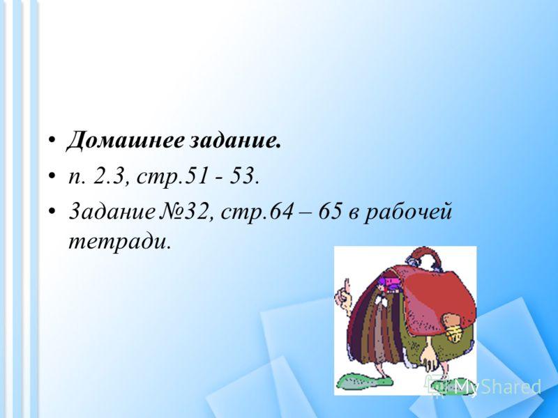 Домашнее задание. п. 2.3, стр.51 - 53. 3адание 32, стр.64 – 65 в рабочей тетради.