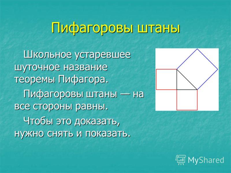 Пифагоровы штаны Школьное устаревшее шуточное название теоремы Пифагора. Пифагоровы штаны на все стороны равны. Чтобы это доказать, нужно снять и показать.