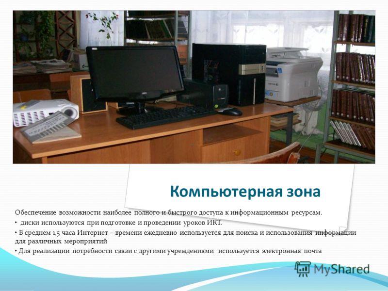 Компьютерная зона Обеспечение возможности наиболее полного и быстрого доступа к информационным ресурсам. диски используются при подготовке и проведении уроков ИКТ. В среднем 1,5 часа Интернет – времени ежедневно используется для поиска и использовани