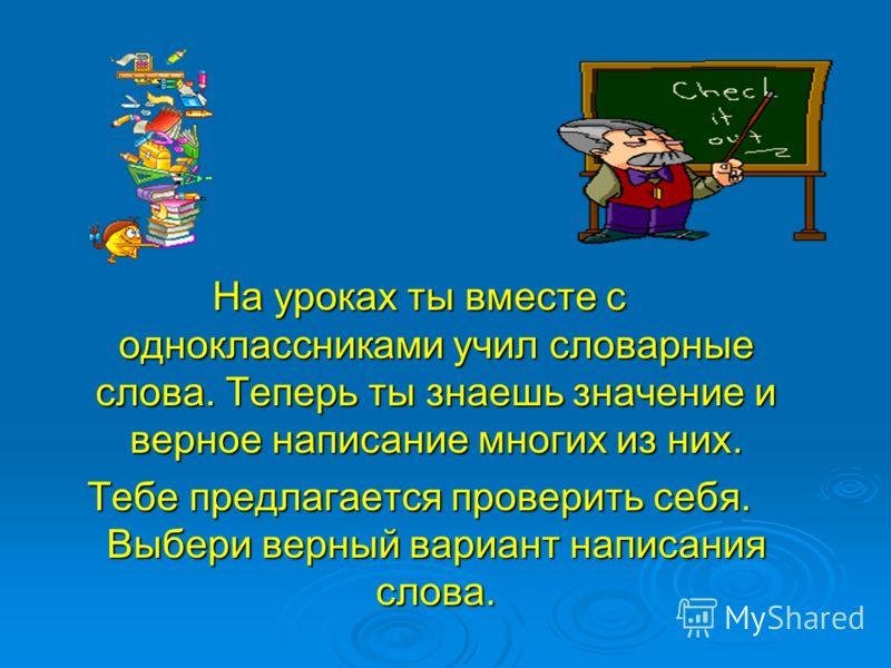 На уроках ты вместе с одноклассниками учил словарные слова. Теперь ты знаешь значение и верное написание многих из них. Тебе предлагается проверить себя. Выбери верный вариант написания слова.