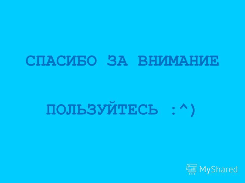СПАСИБО ЗА ВНИМАНИЕ ПОЛЬЗУЙТЕСЬ :^)