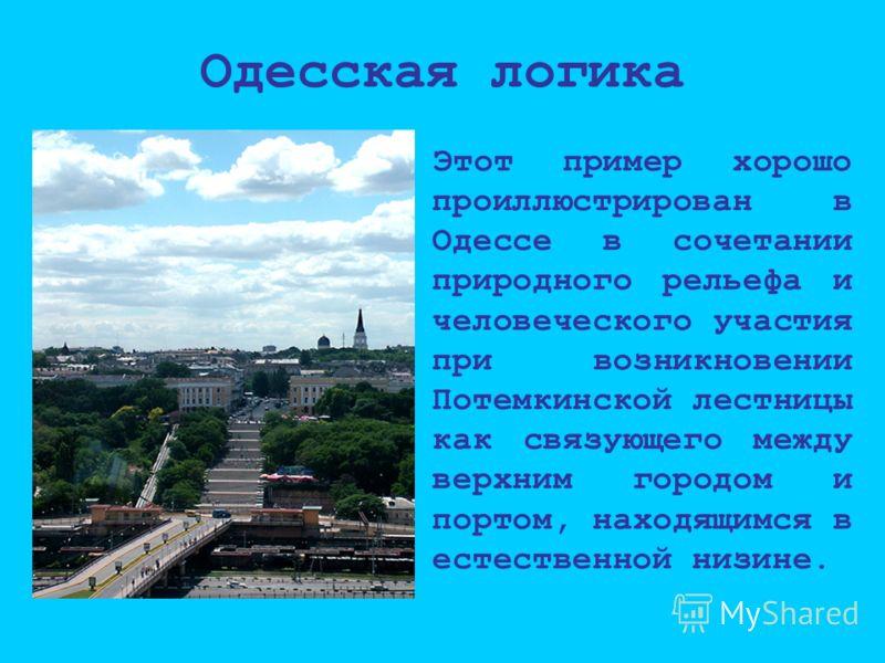 Одесская логика Этот пример хорошо проиллюстрирован в Одессе в сочетании природного рельефа и человеческого участия при возникновении Потемкинской лестницы как связующего между верхним городом и портом, находящимся в естественной низине.