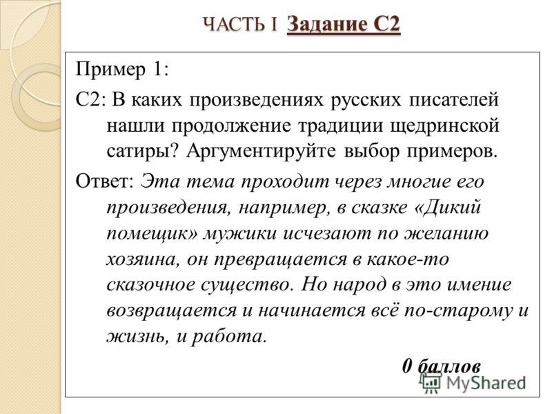 ЧАСТЬ I Задание С2 Пример 1: С2: В каких произведениях русских писателей нашли продолжение традиции щедринской сатиры? Аргументируйте выбор примеров. Ответ: Эта тема проходит через многие его произведения, например, в сказке «Дикий помещик» мужики ис