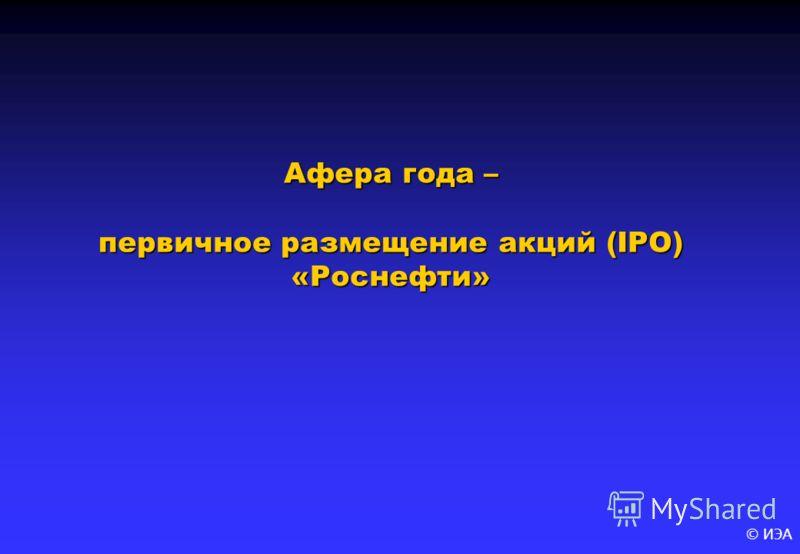 © ИЭА Афера года – первичное размещение акций (IPO) «Роснефти»