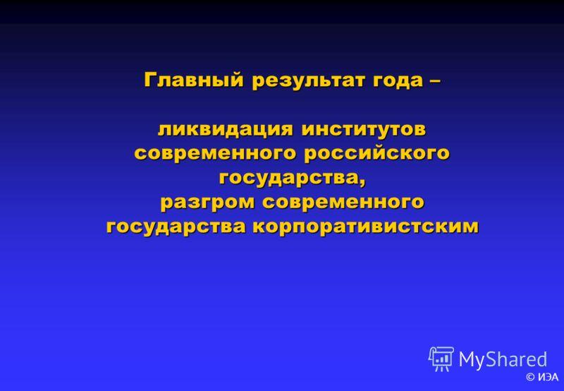 © ИЭА Главный результат года – ликвидация институтов современного российского государства, разгром современного государства корпоративистским