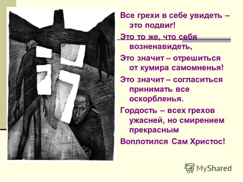 Все грехи в себе увидеть – это подвиг! Это то же, что себя возненавидеть, Это значит – отрешиться от кумира самомненья! Это значит – согласиться принимать все оскорбленья. Гордость – всех грехов ужасней, но смирением прекрасным Воплотился Сам Христос
