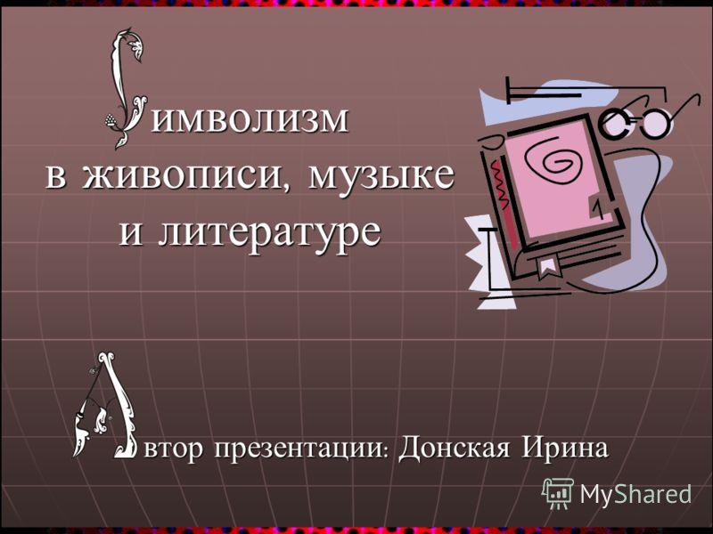 имволизм в живописи, музыке и литературе втор презентации : Донская Ирина