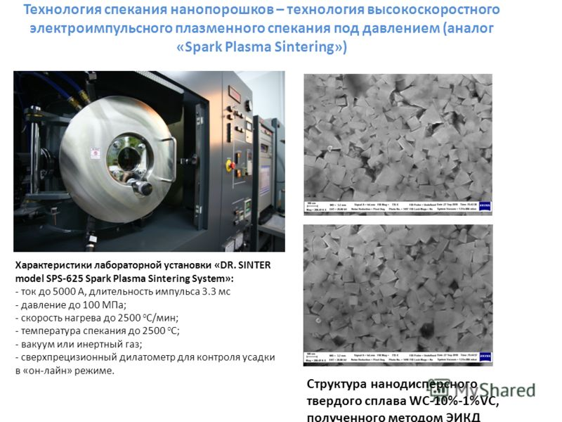 Характеристики лабораторной установки «DR. SINTER model SPS-625 Spark Plasma Sintering System»: - ток до 5000 А, длительность импульса 3.3 мс - давление до 100 МПа; - скорость нагрева до 2500 о С/мин; - температура спекания до 2500 о С; - вакуум или