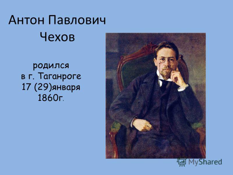 Антон Павлович Чехов родился в г. Таганроге 17 (29)января 1860г.