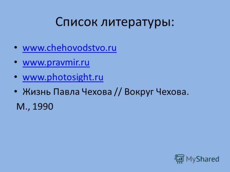Список литературы: www.chehovodstvo.ru www.pravmir.ru www.photosight.ru Жизнь Павла Чехова // Вокруг Чехова. М., 1990