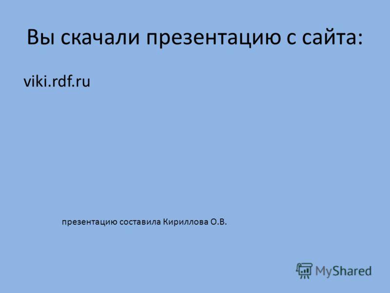 Вы скачали презентацию с сайта: viki.rdf.ru презентацию составила Кириллова О.В.