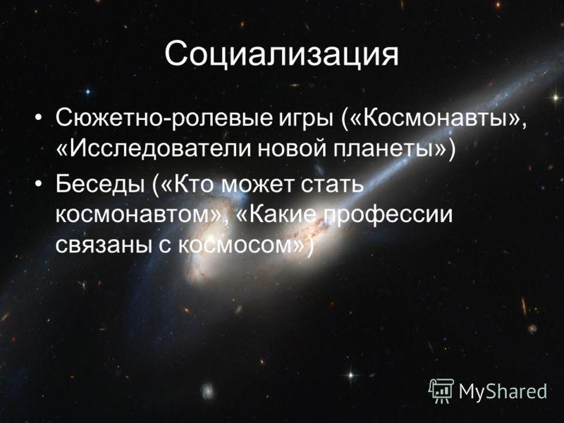 Социализация Сюжетно-ролевые игры («Космонавты», «Исследователи новой планеты») Беседы («Кто может стать космонавтом», «Какие профессии связаны с космосом»)