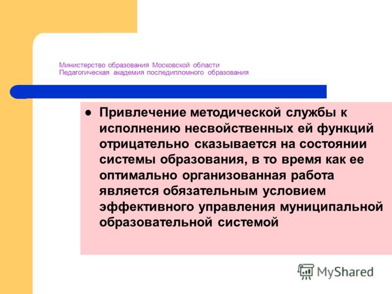 Министерство образования Московской области Педагогическая академия последипломного образования Привлечение методической службы к исполнению несвойственных ей функций отрицательно сказывается на состоянии системы образования, в то время как ее оптима