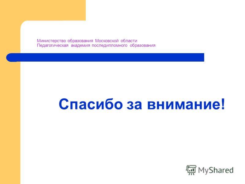 Министерство образования Московской области Педагогическая академия последипломного образования Спасибо за внимание!