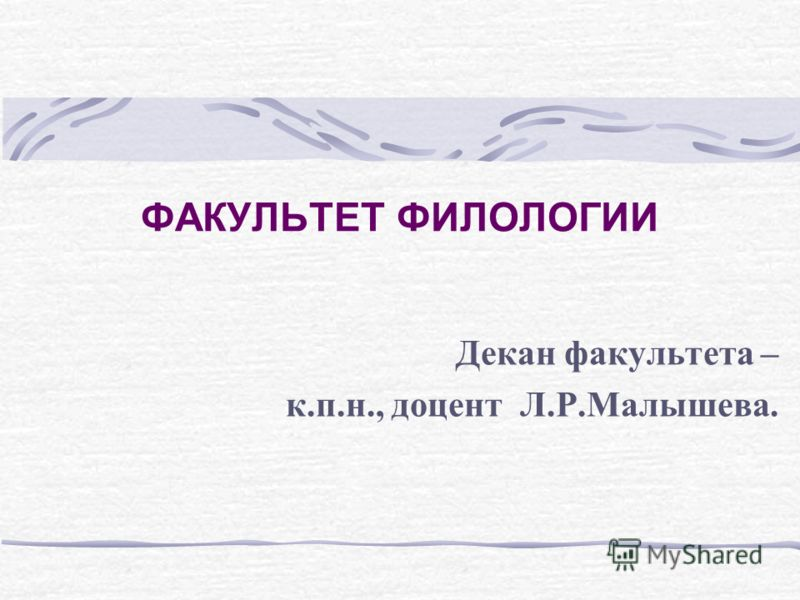 ФАКУЛЬТЕТ ФИЛОЛОГИИ Декан факультета – к.п.н., доцент Л.Р.Малышева.