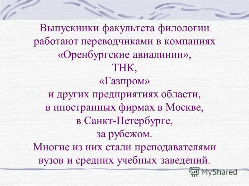 Выпускники факультета филологии работают переводчиками в компаниях «Оренбургские авиалинии», ТНК, «Газпром» и других предприятиях области, в иностранных фирмах в Москве, в Санкт-Петербурге, за рубежом. Многие из них стали преподавателями вузов и сред