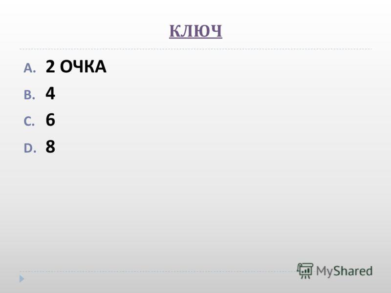 КЛЮЧ A. 2 ОЧКА B. 4 C. 6 D. 8