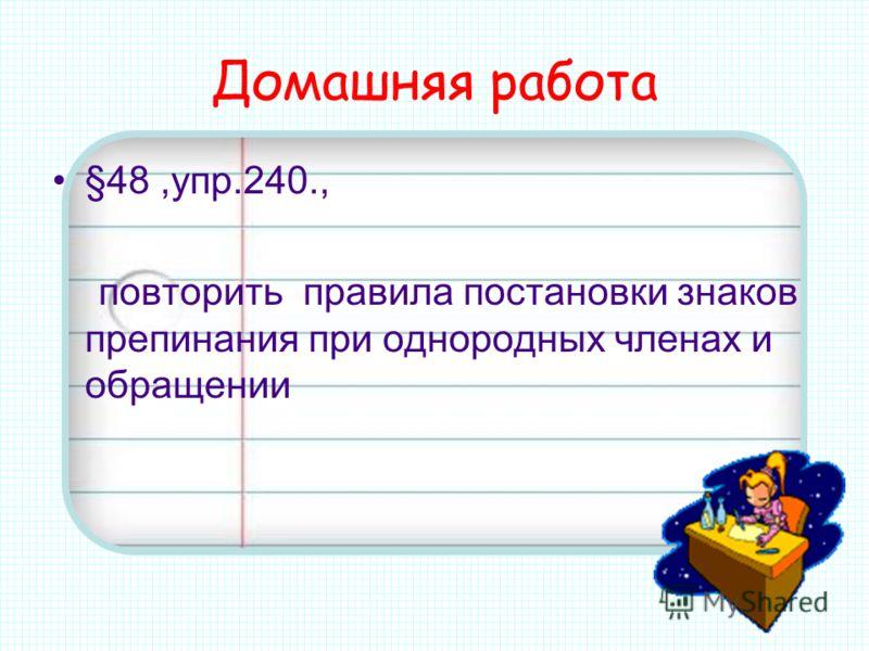 Домашняя работа §48,упр.240., повторить правила постановки знаков препинания при однородных членах и обращении