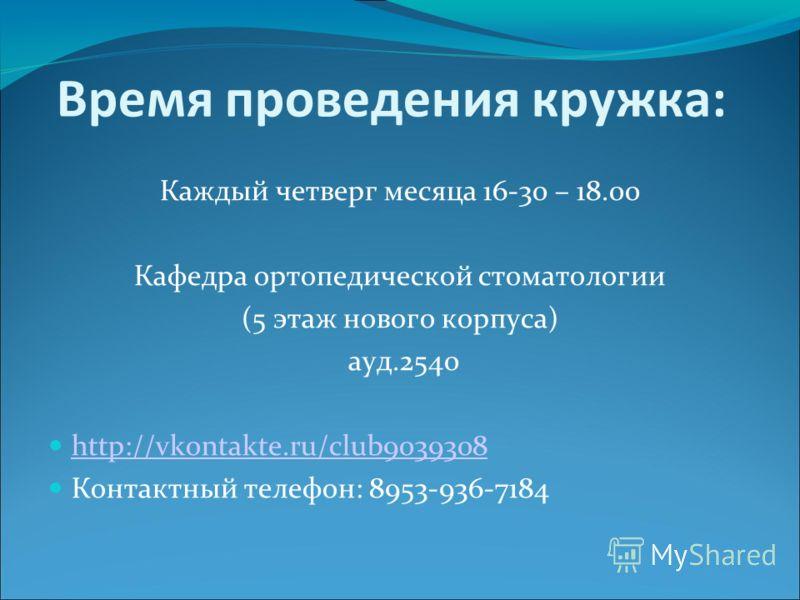 Время проведения кружка: Каждый четверг месяца 16-30 – 18.00 Кафедра ортопедической стоматологии (5 этаж нового корпуса) ауд.2540 http://vkontakte.ru/club9039308 Контактный телефон: 8953-936-7184