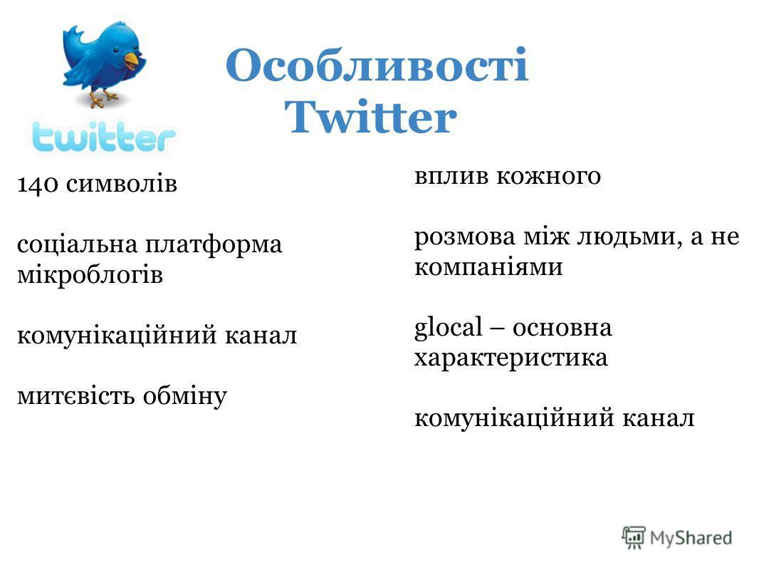 140 символів соціальна платформа мікроблогів комунікаційний канал митєвість обміну Особливості Twitter вплив кожного розмова між людьми, а не компаніями glocal – основна характеристика комунікаційний канал