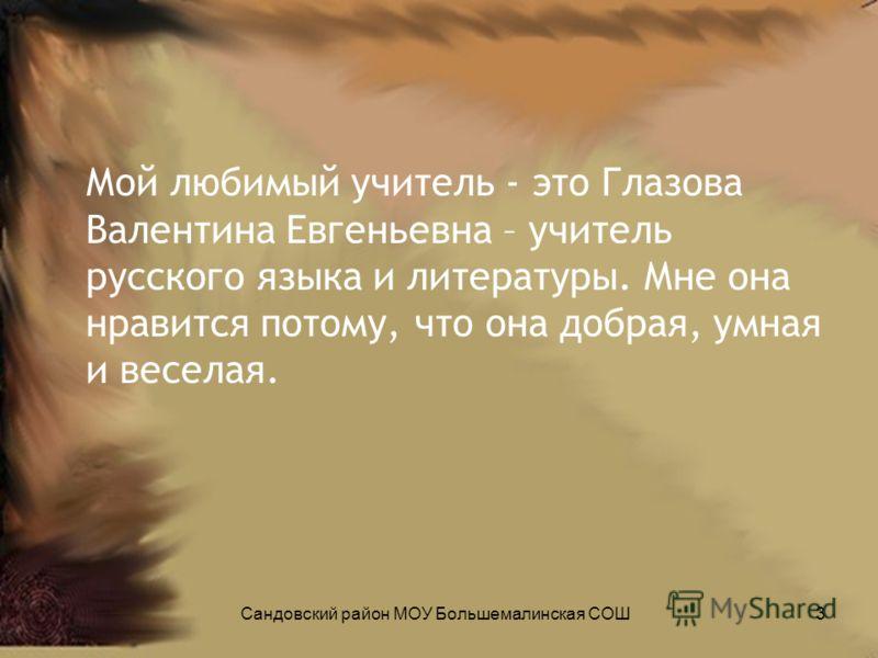 Мой любимый учитель - это Глазова Валентина Евгеньевна – учитель русского языка и литературы. Мне она нравится потому, что она добрая, умная и веселая. 3Сандовский район МОУ Большемалинская СОШ