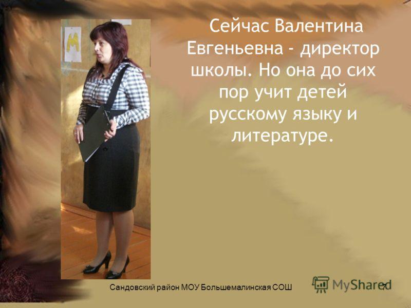Сейчас Валентина Евгеньевна - директор школы. Но она до сих пор учит детей русскому языку и литературе. Сандовский район МОУ Большемалинская СОШ7
