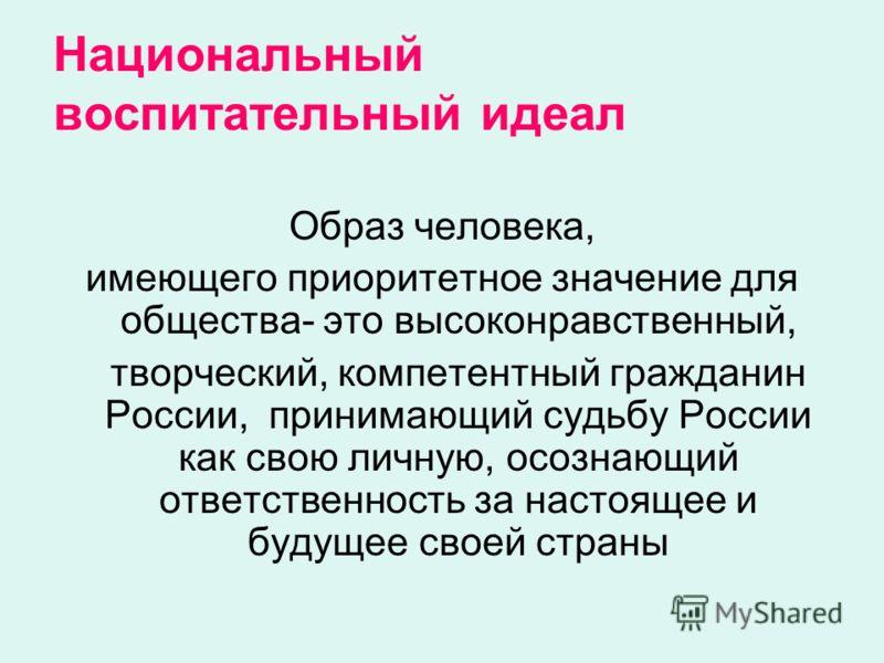 Национальный воспитательный идеал Образ человека, имеющего приоритетное значение для общества- это высоконравственный, творческий, компетентный гражданин России, принимающий судьбу России как свою личную, осознающий ответственность за настоящее и буд
