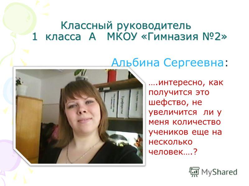 Классный руководитель 1 класса А МКОУ «Гимназия 2» Альбина Сергеевна: ….интересно, как получится это шефство, не увеличится ли у меня количество учеников еще на несколько человек….?